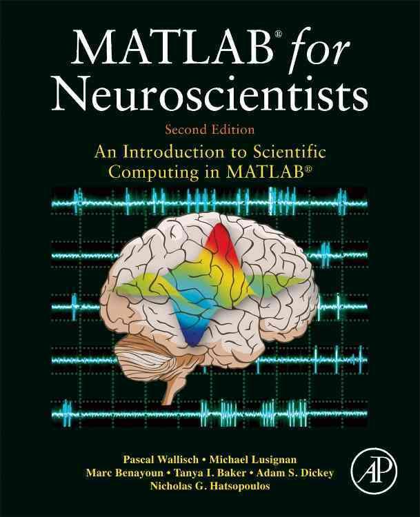 Matlab for Neuroscientists By Wallisch, Pascal/ Lusignan, Michael E./ Benayoun, Marc D./ Baker, Tanya I./ Dickey, Adam Seth