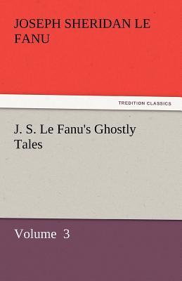 J. S. Le Fanu's Ghostly Tales by Le Fanu, Joseph Sheridan [Paperback]